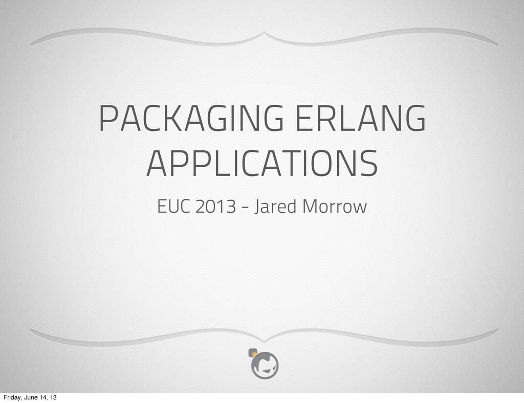 PACKAGING ERLANG APPLICATIONS EUC 2013 - Jared ...