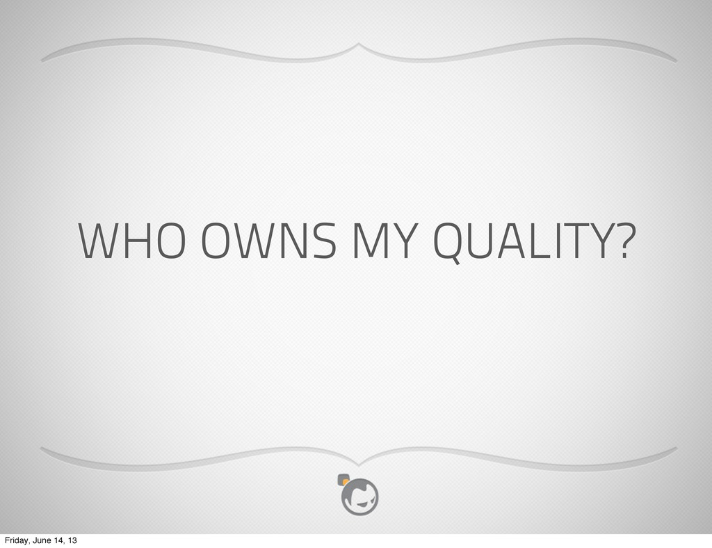 WHO OWNS MY QUALITY? Friday, June 14, 13