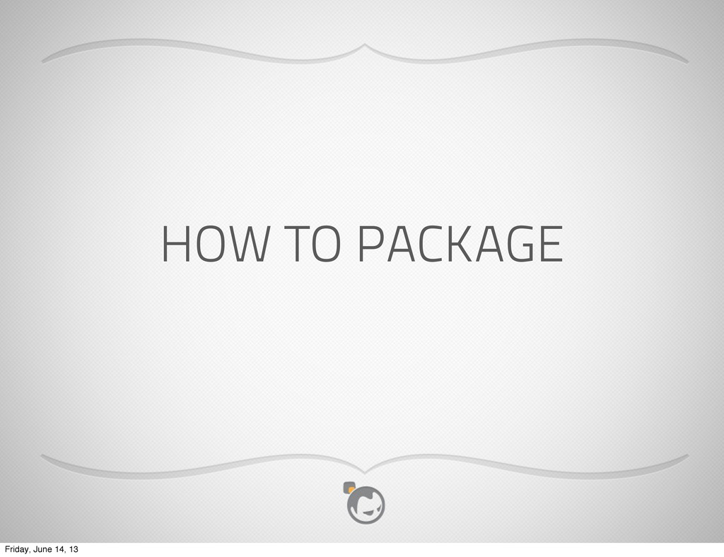 HOW TO PACKAGE Friday, June 14, 13