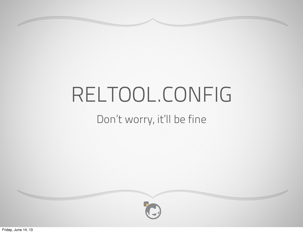 RELTOOL.CONFIG Don't worry, it'll be fine Frida...