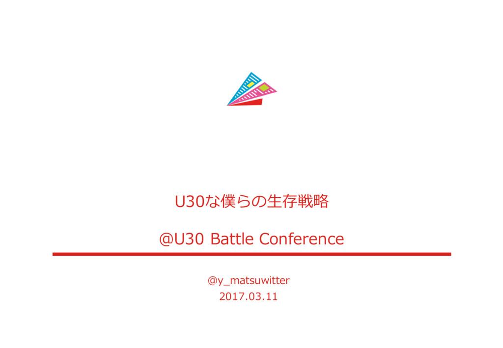 U30な僕らの⽣生存戦略略 @U30 Battle Conference @y_̲mats...