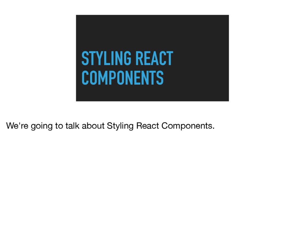 STYLING REACT COMPONENTS We're going to talk ab...