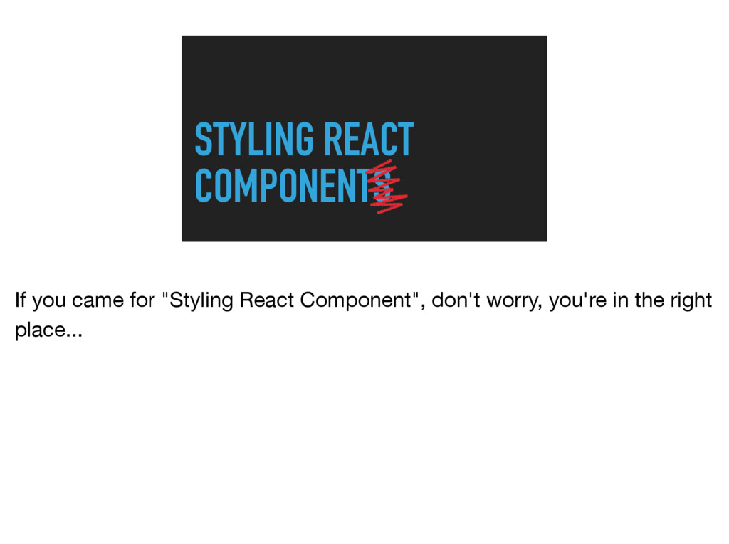 """STYLING REACT COMPONENTS If you came for """"Styli..."""