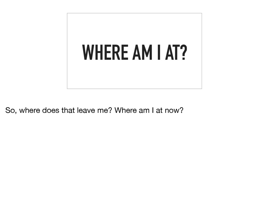WHERE AM I AT? So, where does that leave me? Wh...