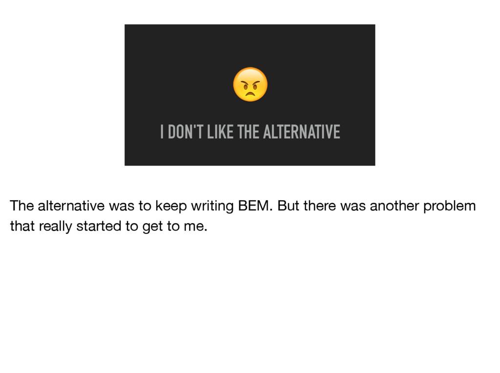 I DON'T LIKE THE ALTERNATIVE The alternative w...