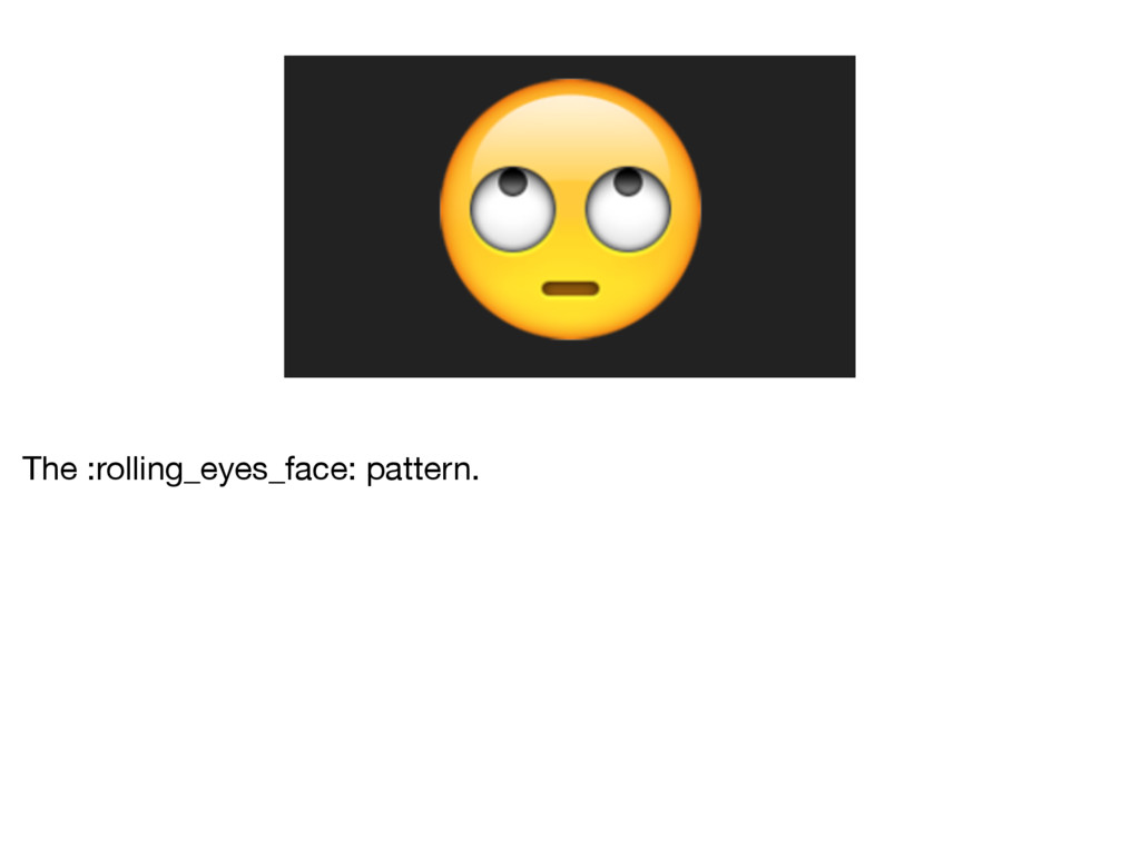 The :rolling_eyes_face: pattern.