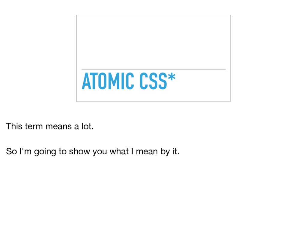 ATOMIC CSS* This term means a lot.  So I'm goin...