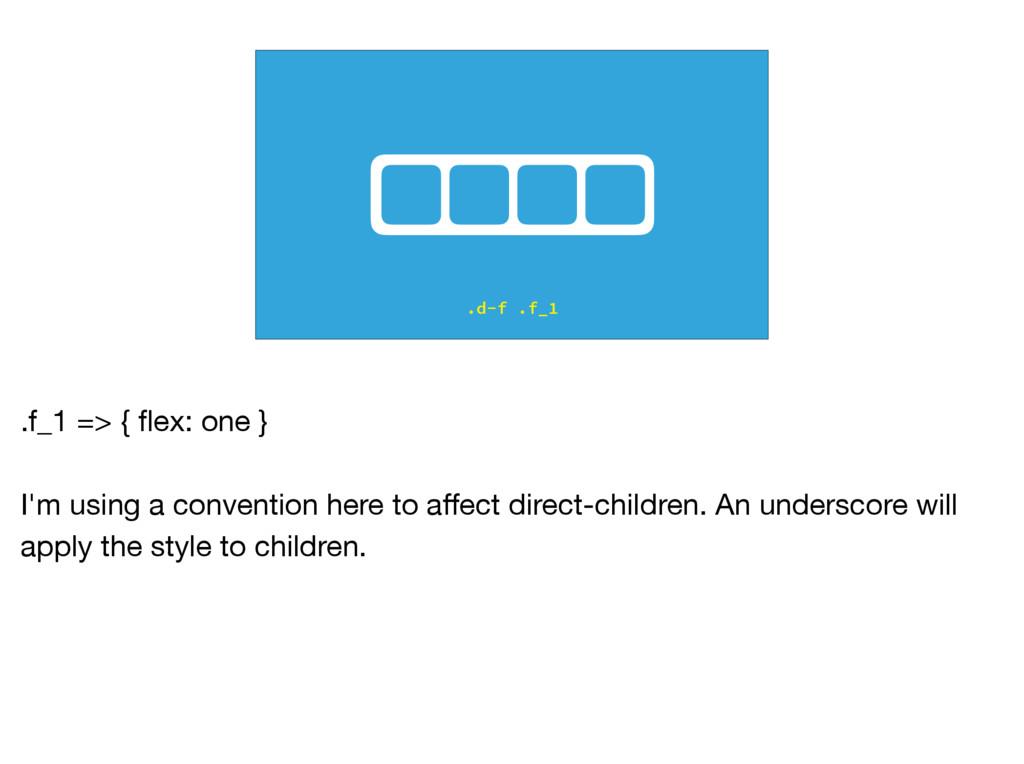 .d-f .f_1 .f_1 => { flex: one }  I'm using a con...