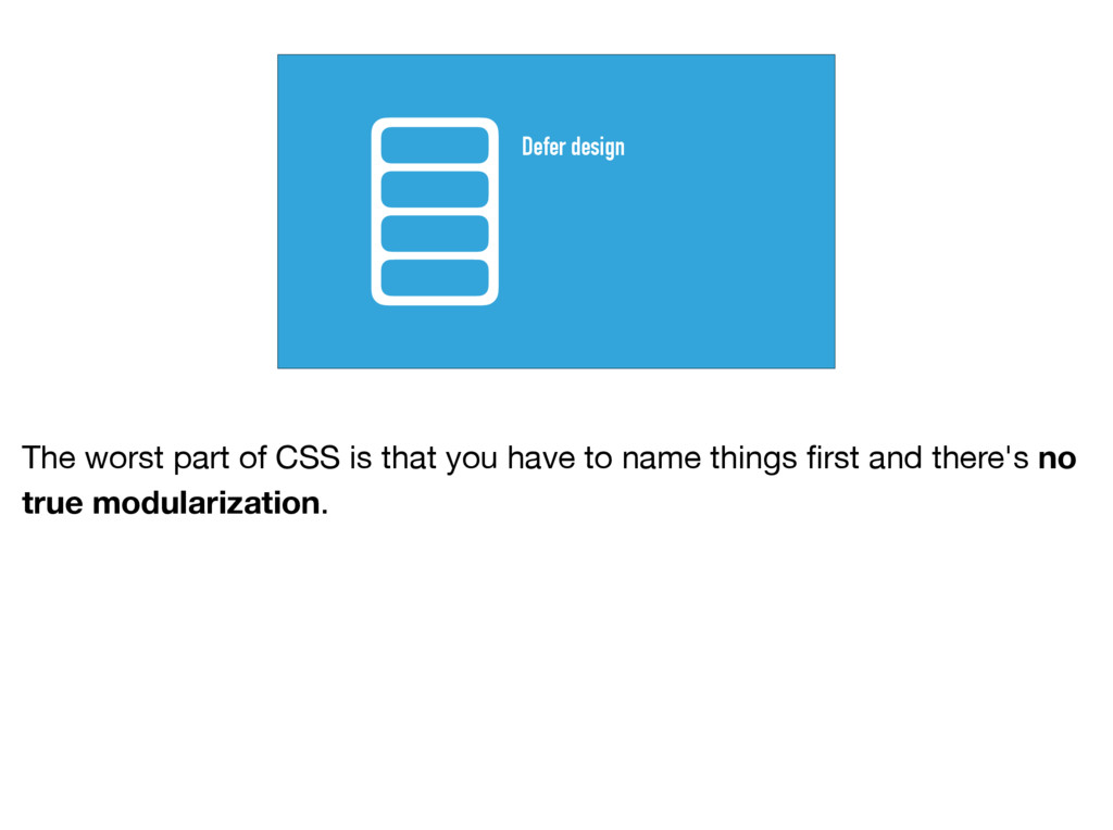 Defer design The worst part of CSS is that you ...