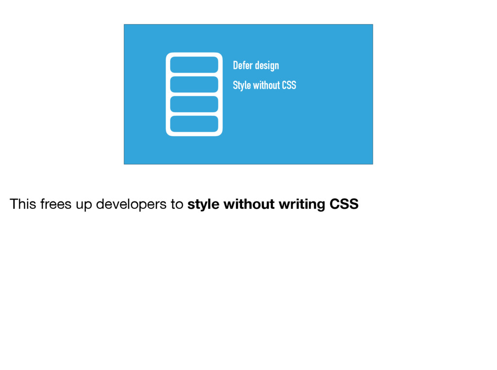 Style without CSS Defer design This frees up de...