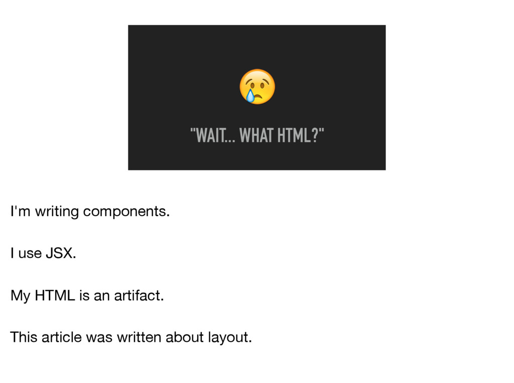 """WAIT... WHAT HTML?"" I'm writing components.  ..."