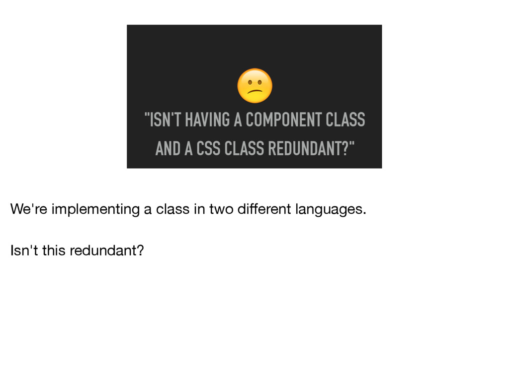 """""""ISN'T HAVING A COMPONENT CLASS AND A CSS CLAS..."""