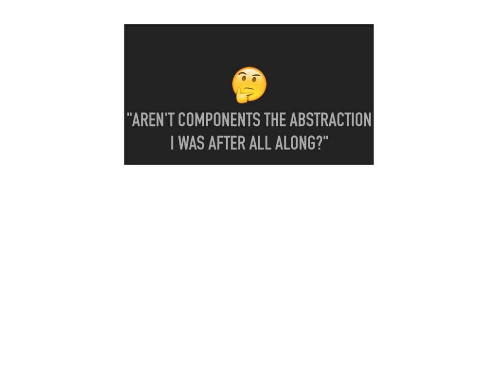 """""""AREN'T COMPONENTS THE ABSTRACTION I WAS AFTER..."""