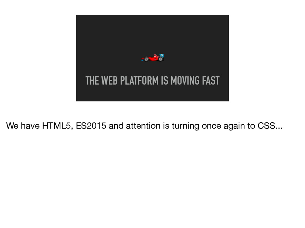 THE WEB PLATFORM IS MOVING FAST We have HTML5,...
