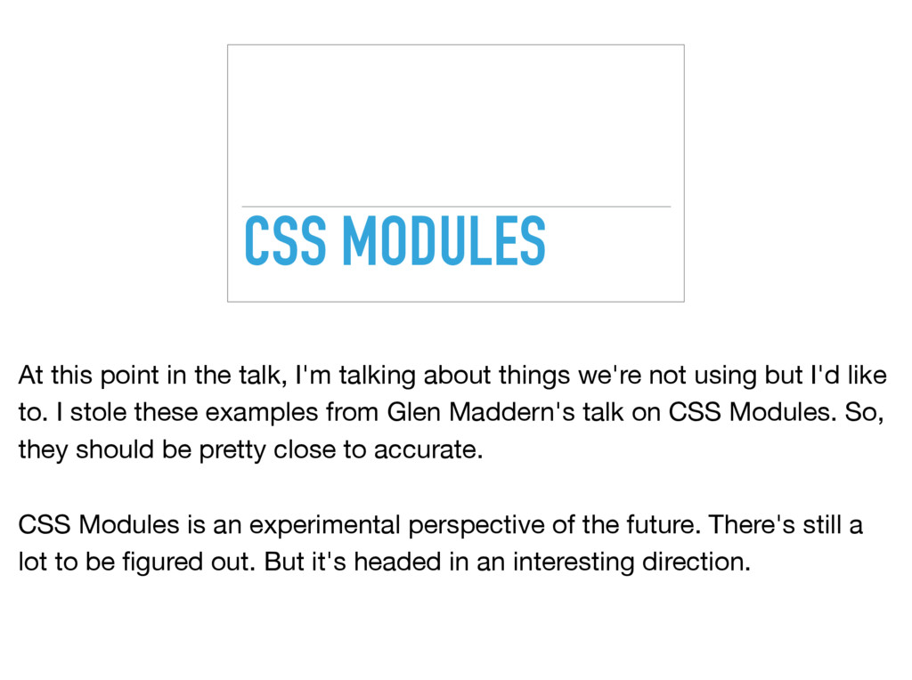 CSS MODULES At this point in the talk, I'm talk...