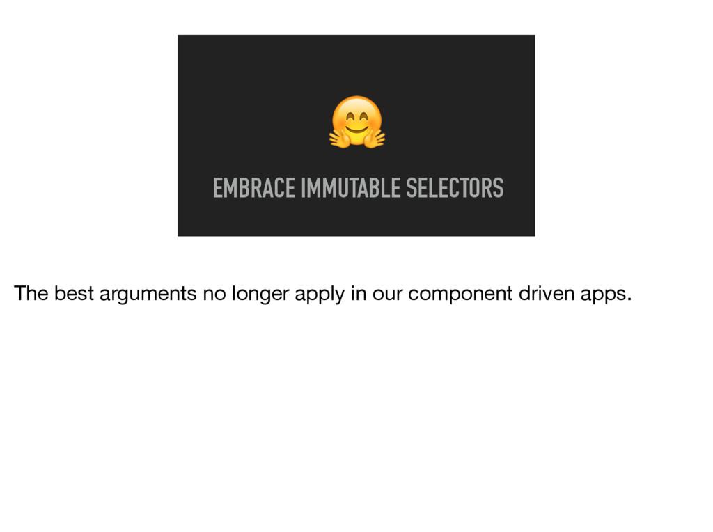EMBRACE IMMUTABLE SELECTORS The best arguments...