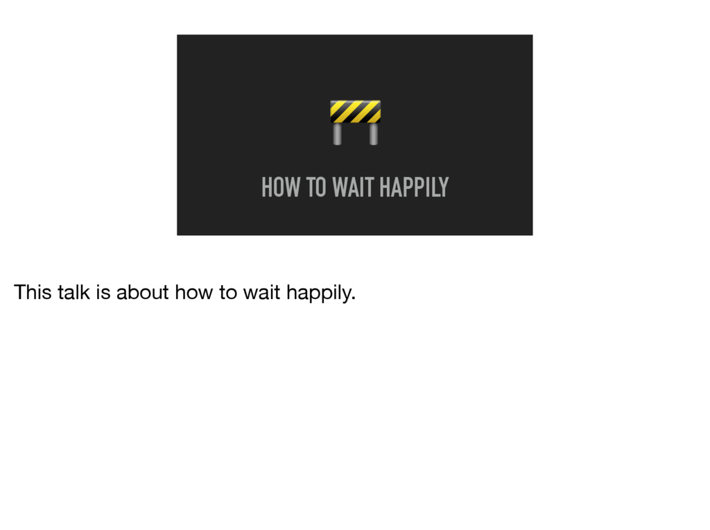 HOW TO WAIT HAPPILY This talk is about how to ...