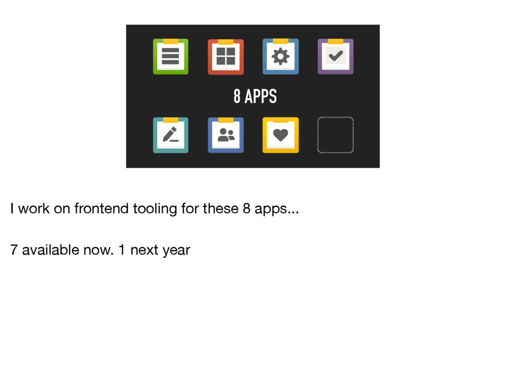 8 APPS I work on frontend tooling for these 8 a...