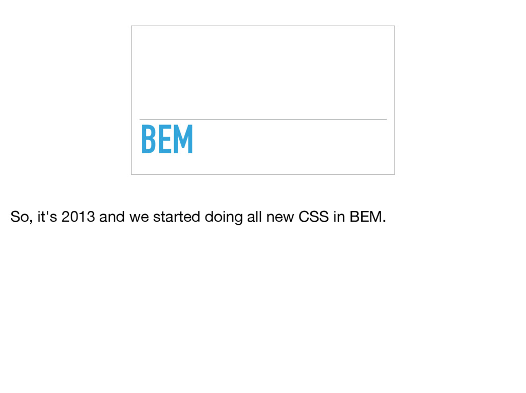 BEM So, it's 2013 and we started doing all new ...