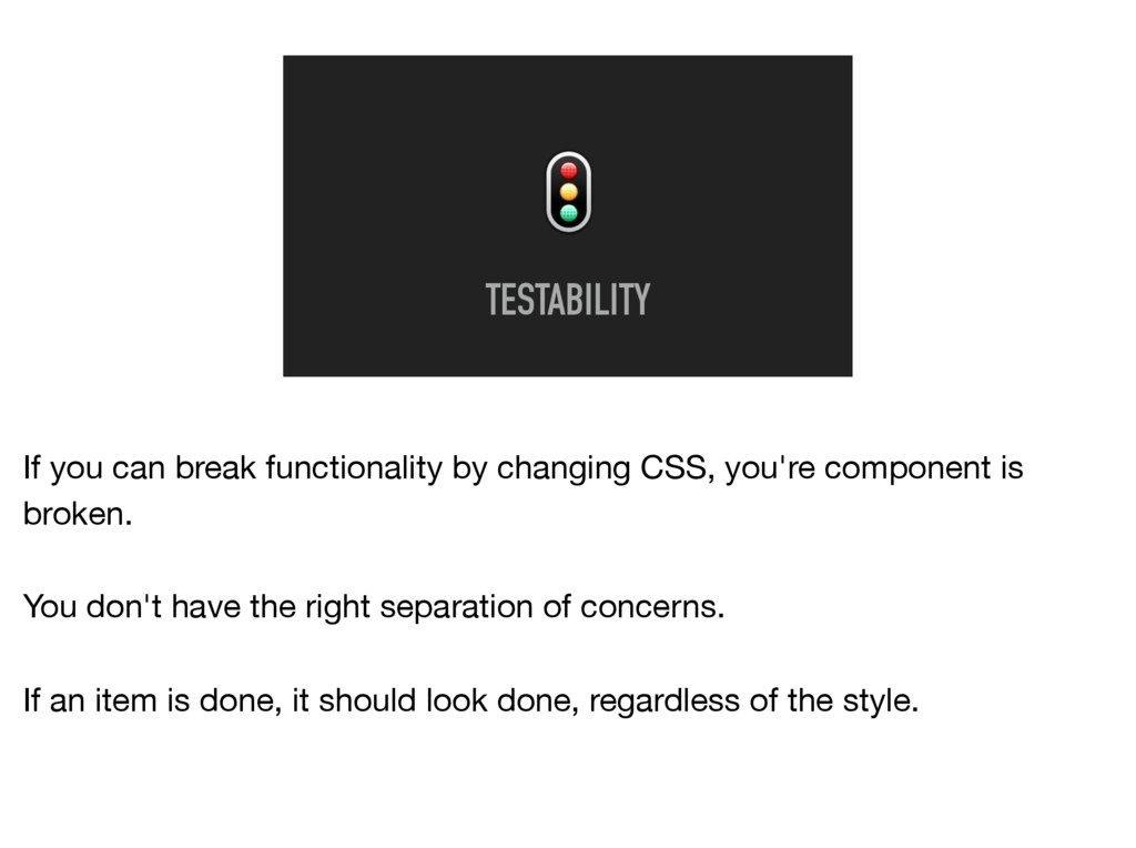 TESTABILITY If you can break functionality by ...