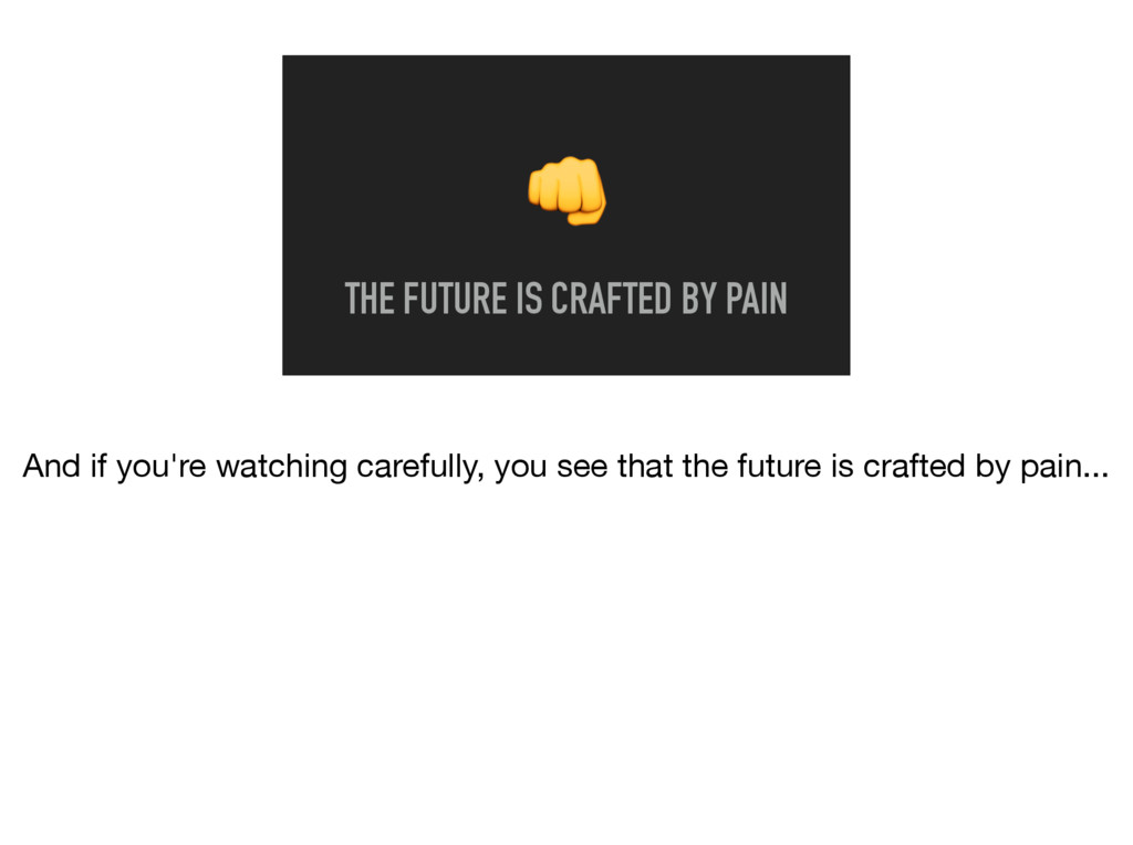 THE FUTURE IS CRAFTED BY PAIN And if you're wa...