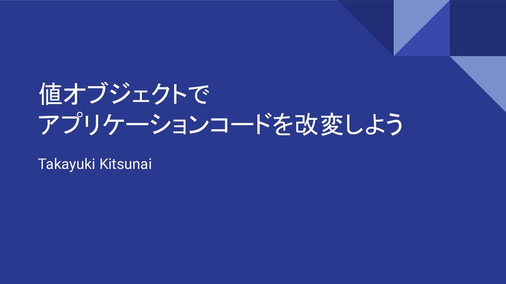 値オブジェクトで アプリケーションコードを改変しよう Takayuki Kitsunai