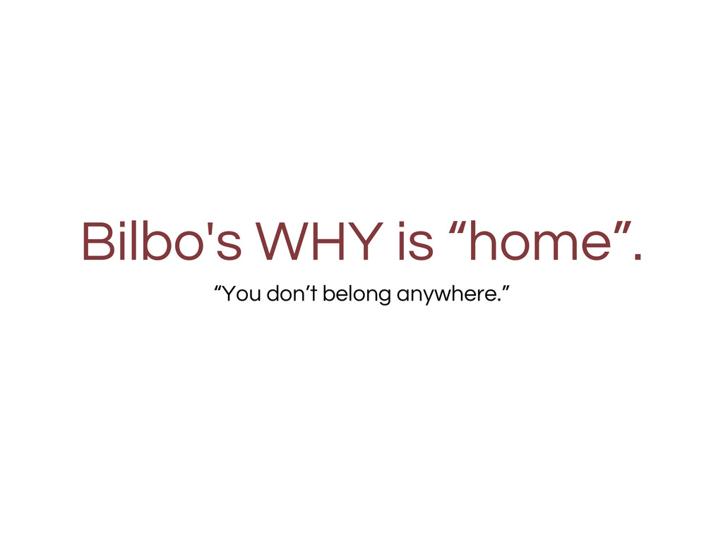 "Bilbo's WHY is ""home"". ""You don't belong anywhe..."