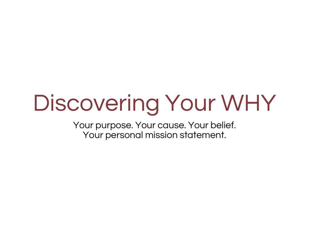 Discovering Your WHY Your purpose. Your cause. ...