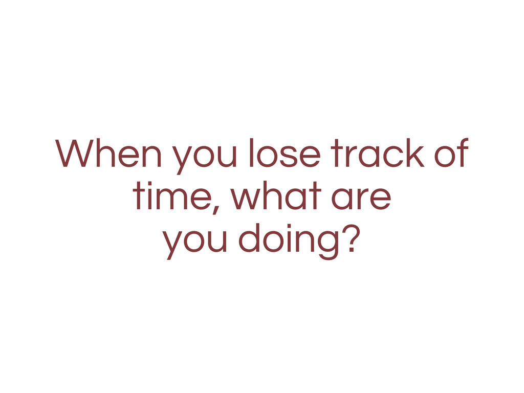 When you lose track of time, what are you doing?