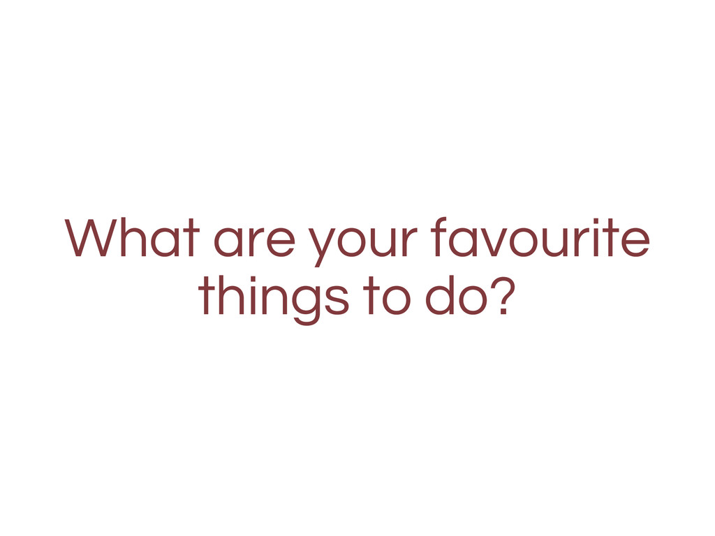 What are your favourite things to do?