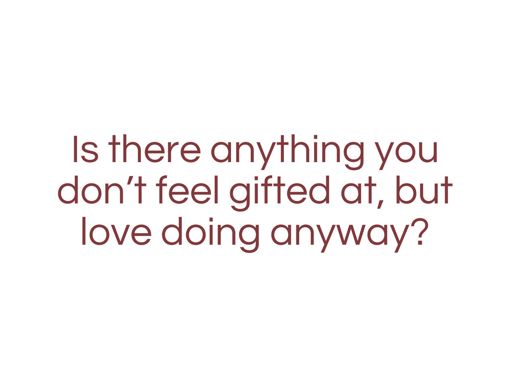 Is there anything you don't feel gifted at, but...