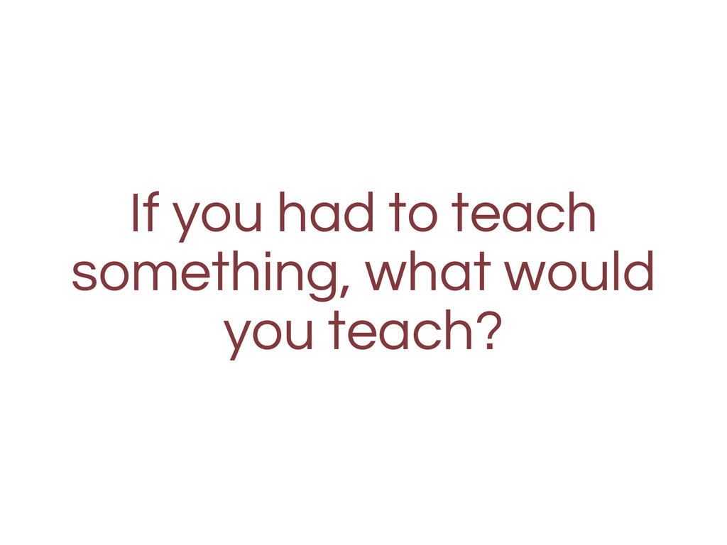 If you had to teach something, what would you t...
