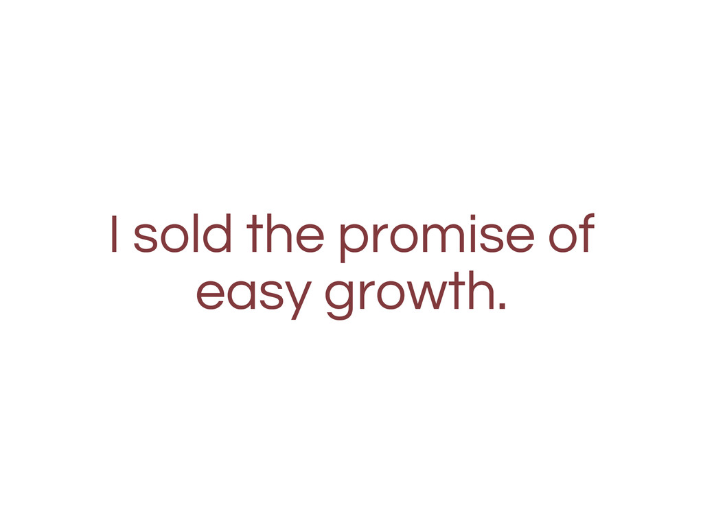 I sold the promise of easy growth.