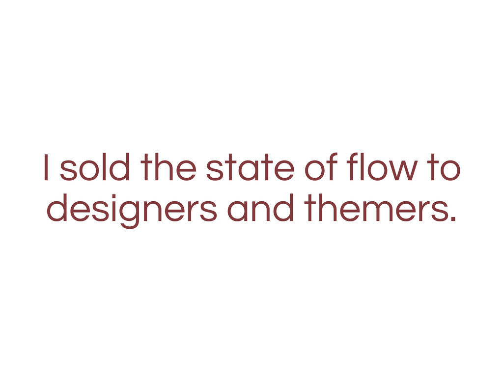 I sold the state of flow to designers and theme...