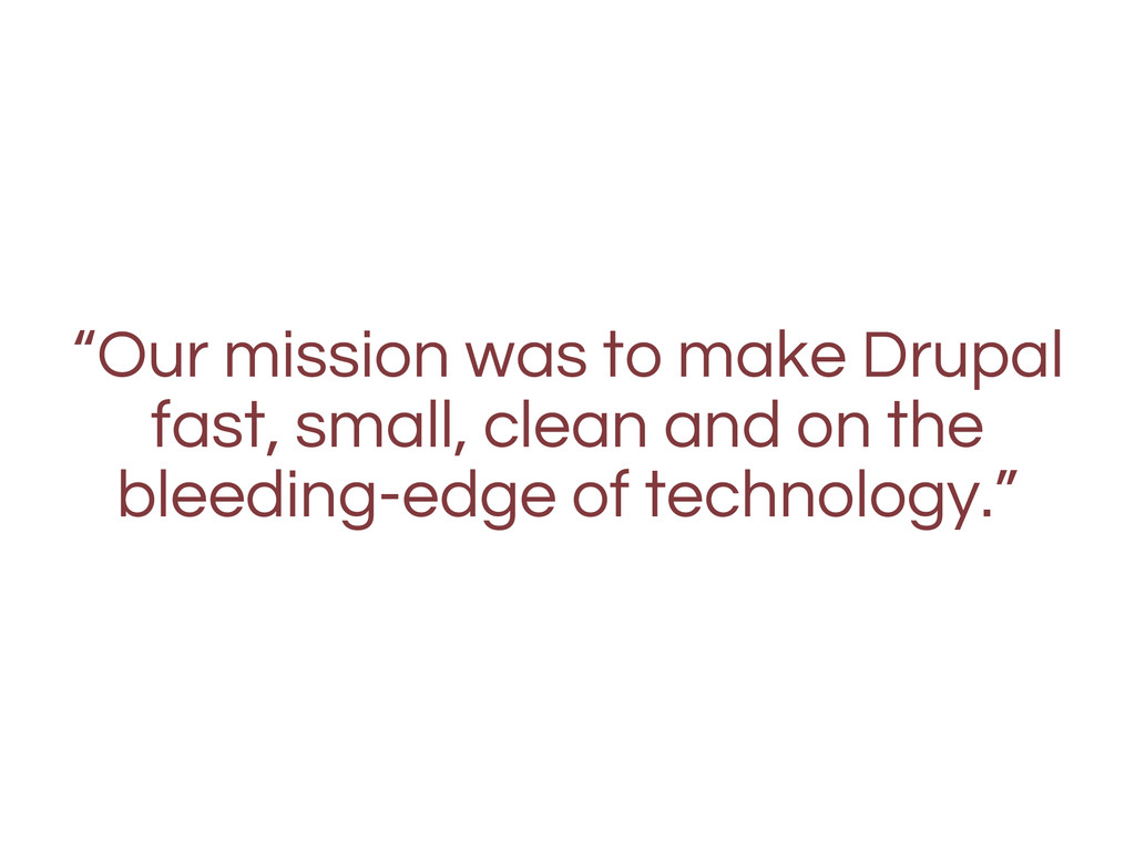 """Our mission was to make Drupal fast, small, cl..."