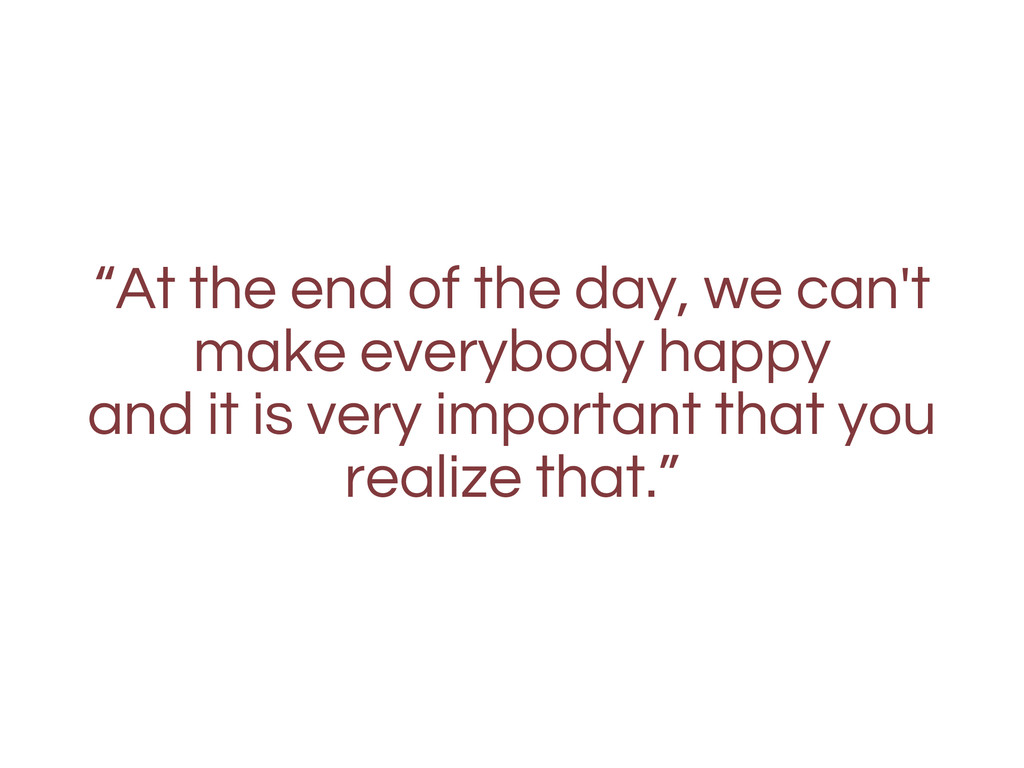"""At the end of the day, we can't make everybody..."