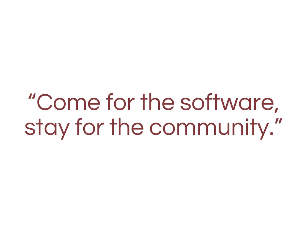 """Come for the software, stay for the community."""