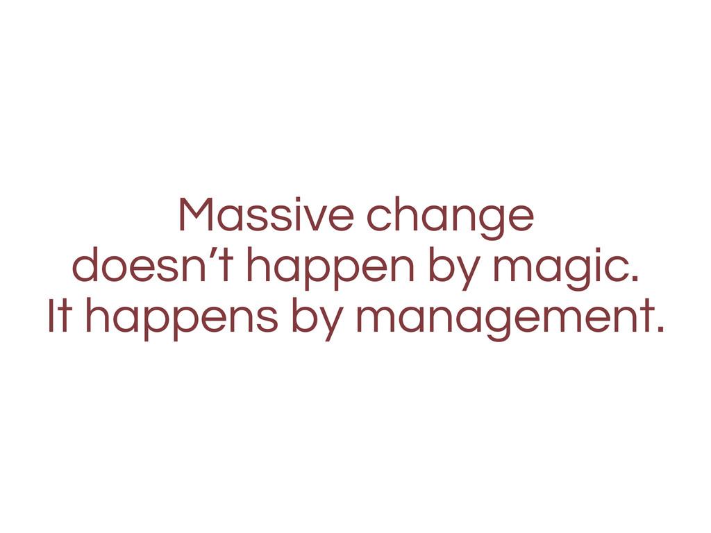 Massive change doesn't happen by magic. It happ...