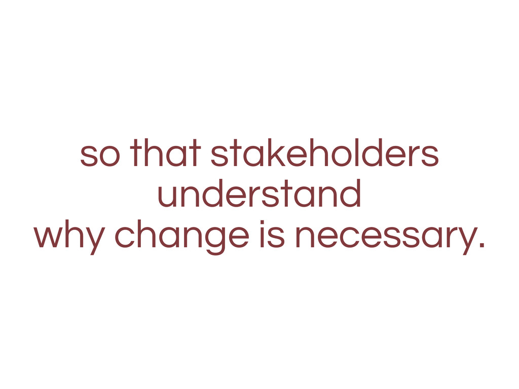 so that stakeholders understand why change is n...