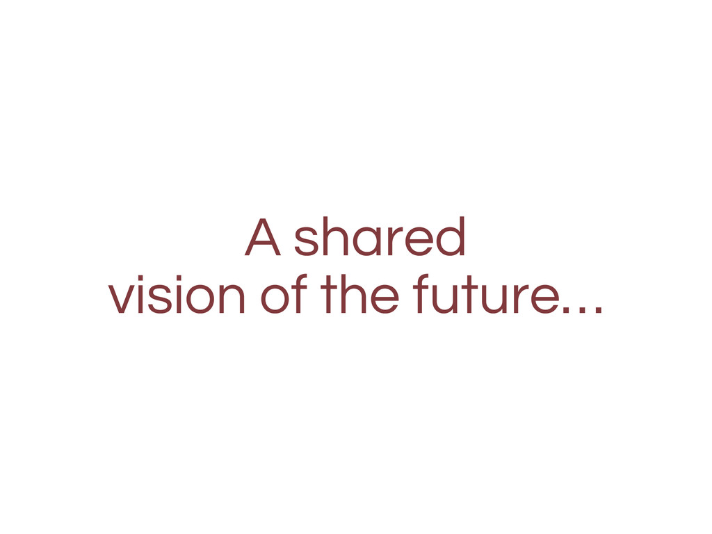 A shared vision of the future…