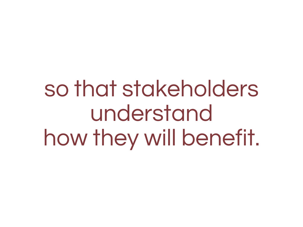 so that stakeholders understand how they will b...
