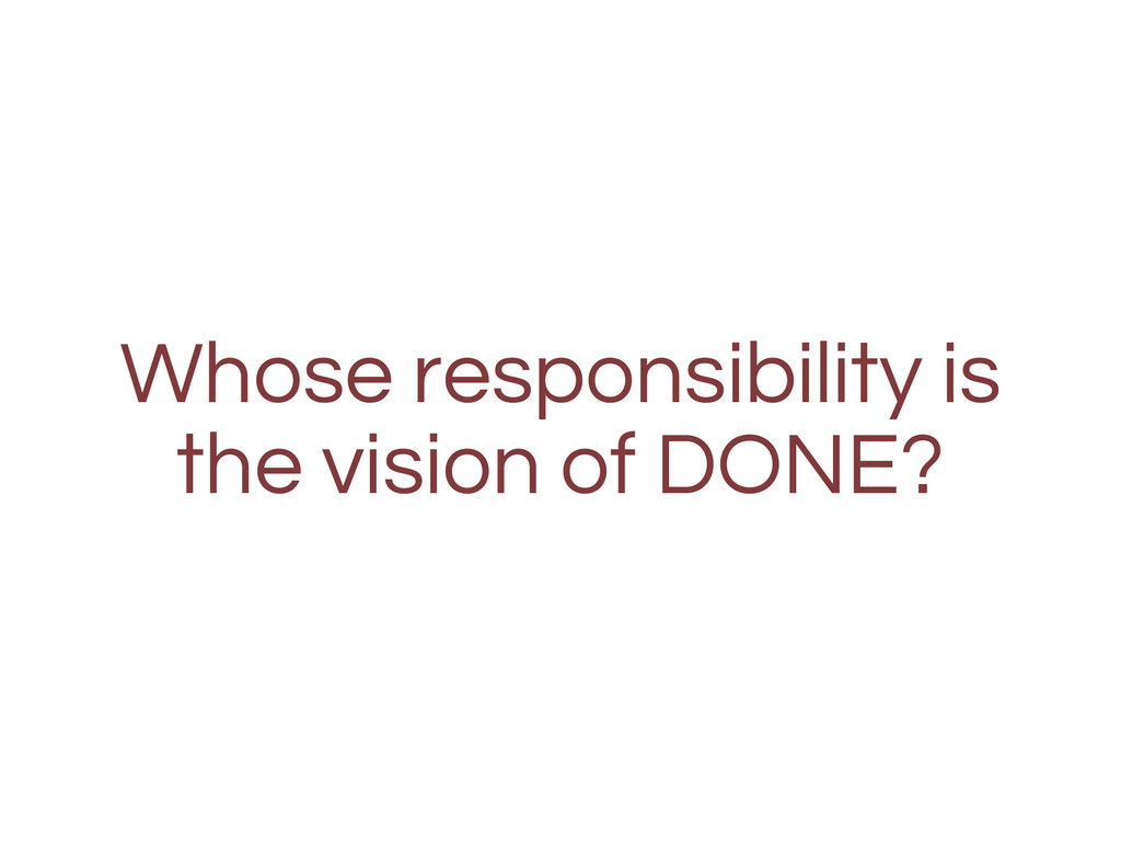 Whose responsibility is the vision of DONE?