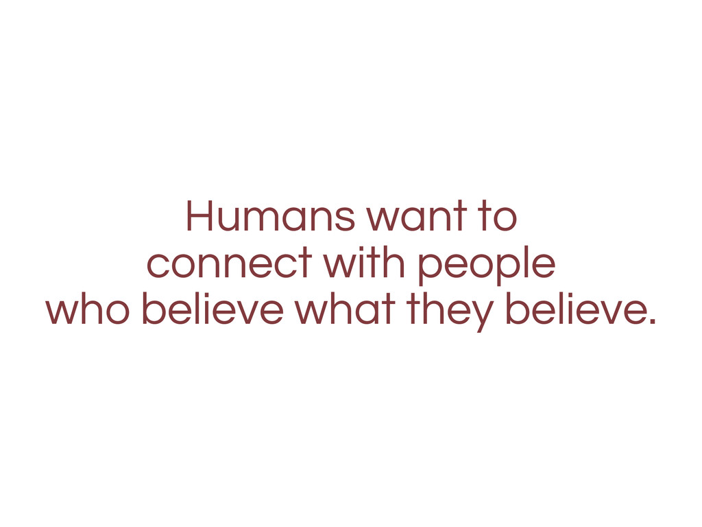 Humans want to connect with people who believe ...