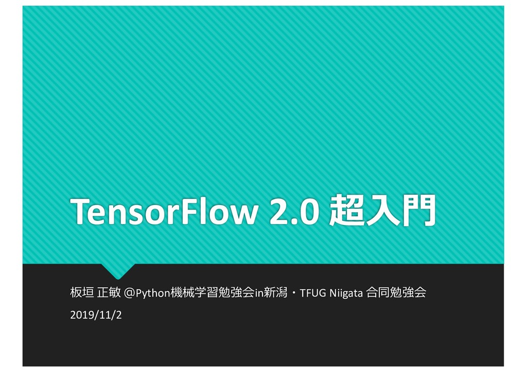 TensorFlow 2.0 超⼊⾨ 板垣 正敏 @Python機械学習勉強会in新潟・TFU...