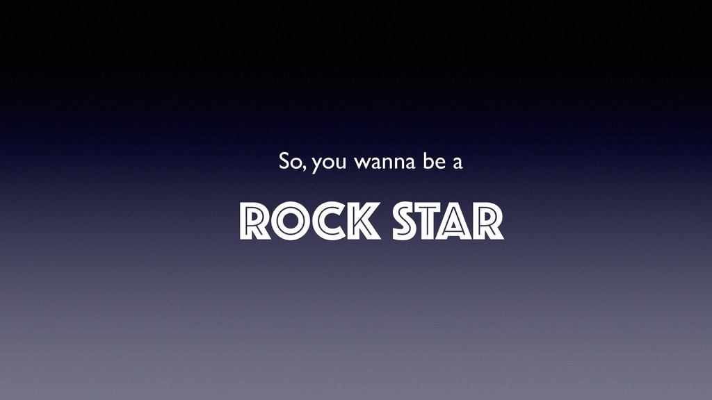 So, you wanna be a ROCK STAR