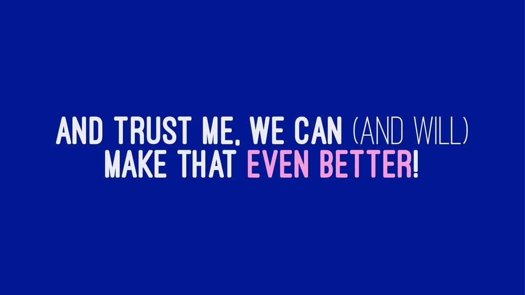 AND TRUST ME, WE CAN (AND WILL) MAKE THAT EVEN ...