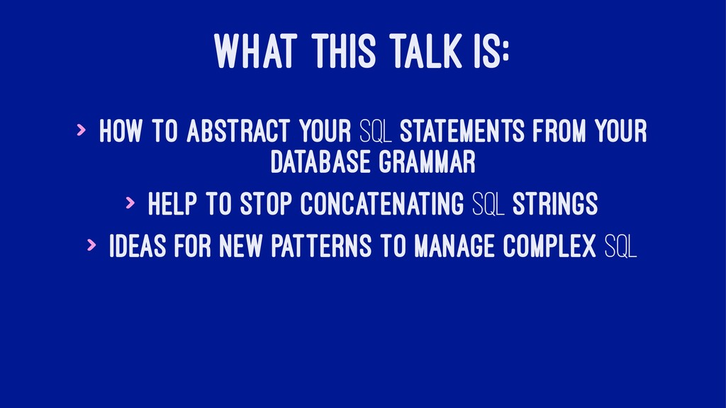 WHAT THIS TALK IS: > How to abstract your SQL s...