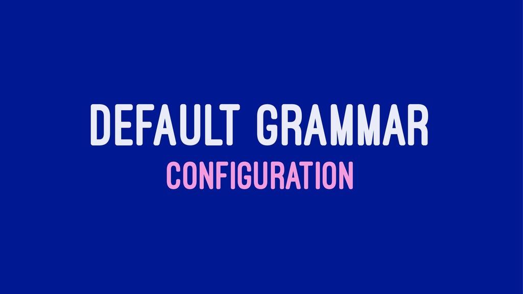 DEFAULT GRAMMAR CONFIGURATION