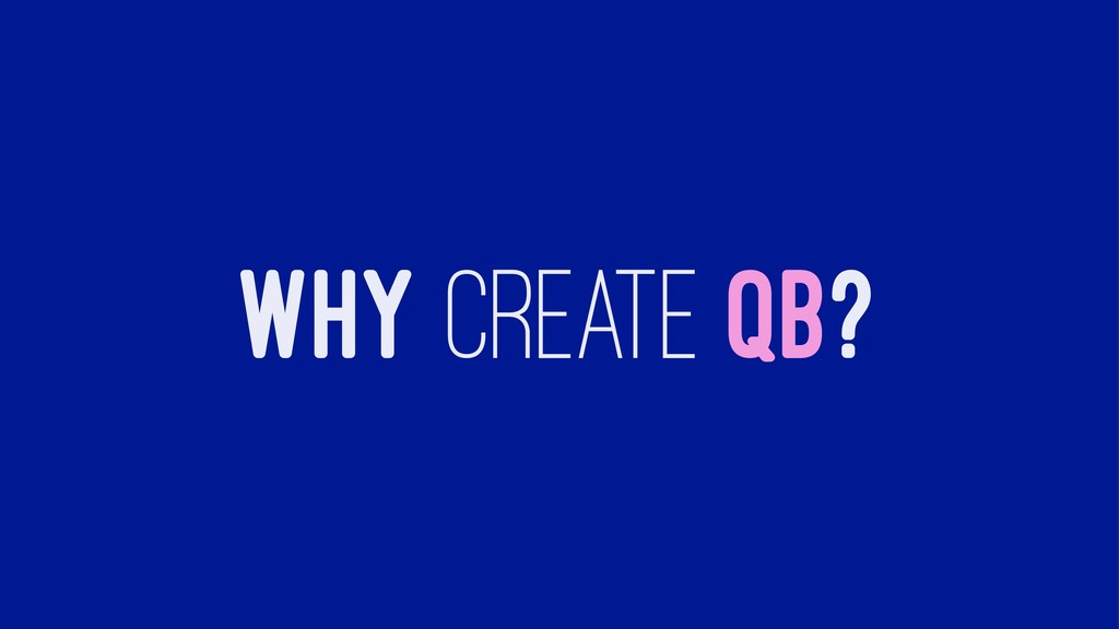 WHY CREATE QB?