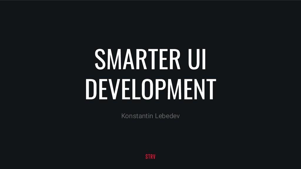 SMARTER UI DEVELOPMENT Konstantin Lebedev